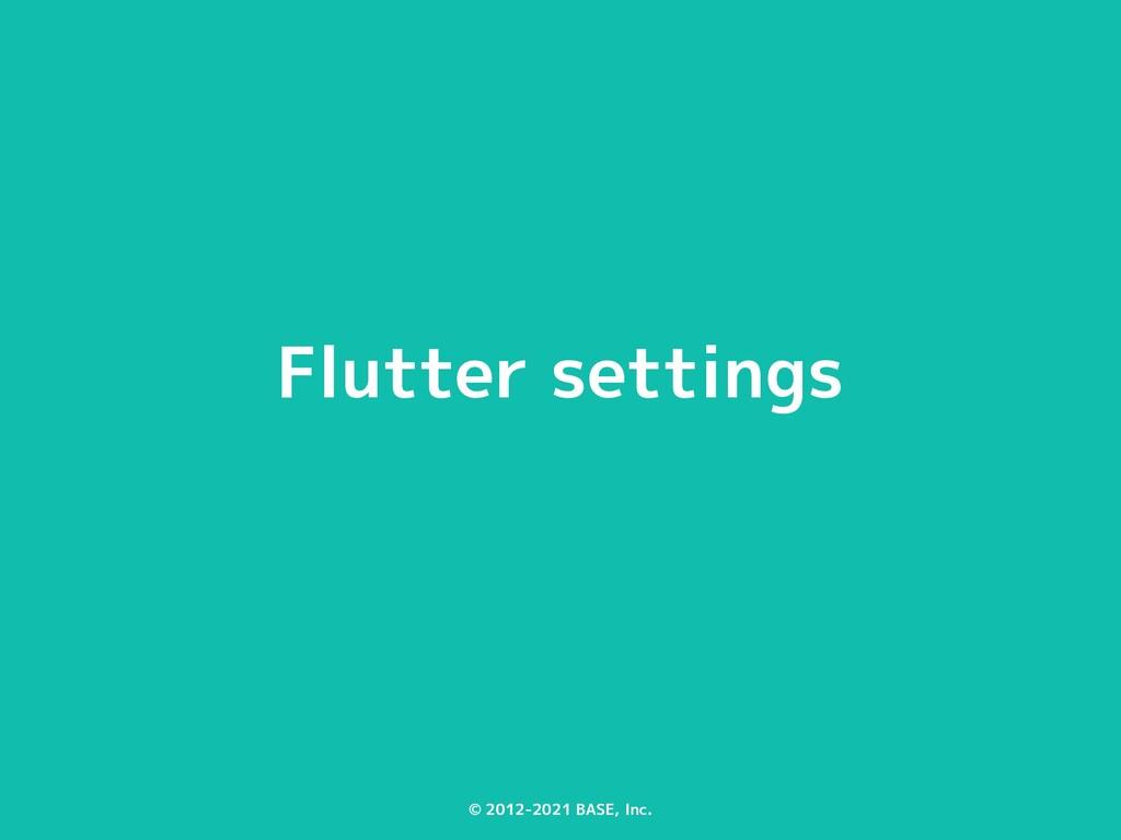 © 2012-2021 BASE, Inc. Flutter settings