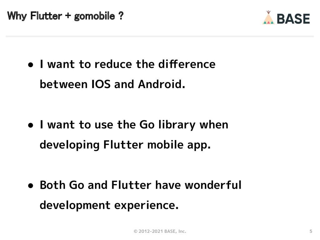 5 © 2012-2021 BASE, Inc. Why Flutter + gomobile...