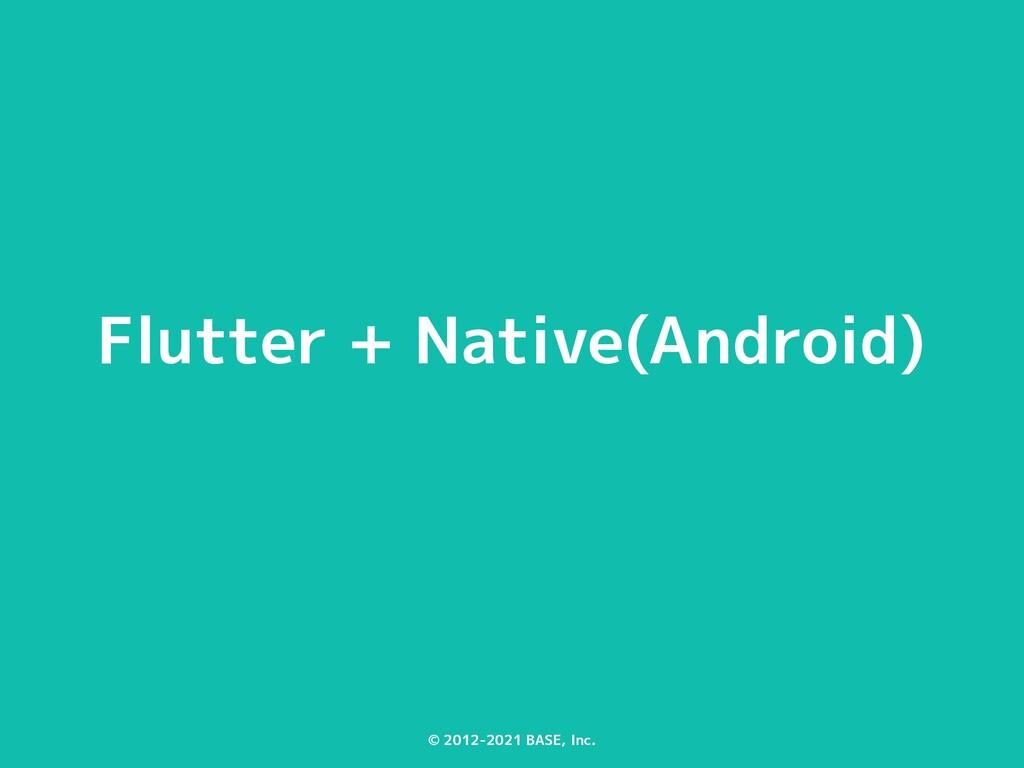 © 2012-2021 BASE, Inc. Flutter + Native(Android)