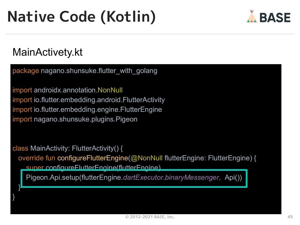 45 © 2012-2021 BASE, Inc. Native Code (Kotlin) ...