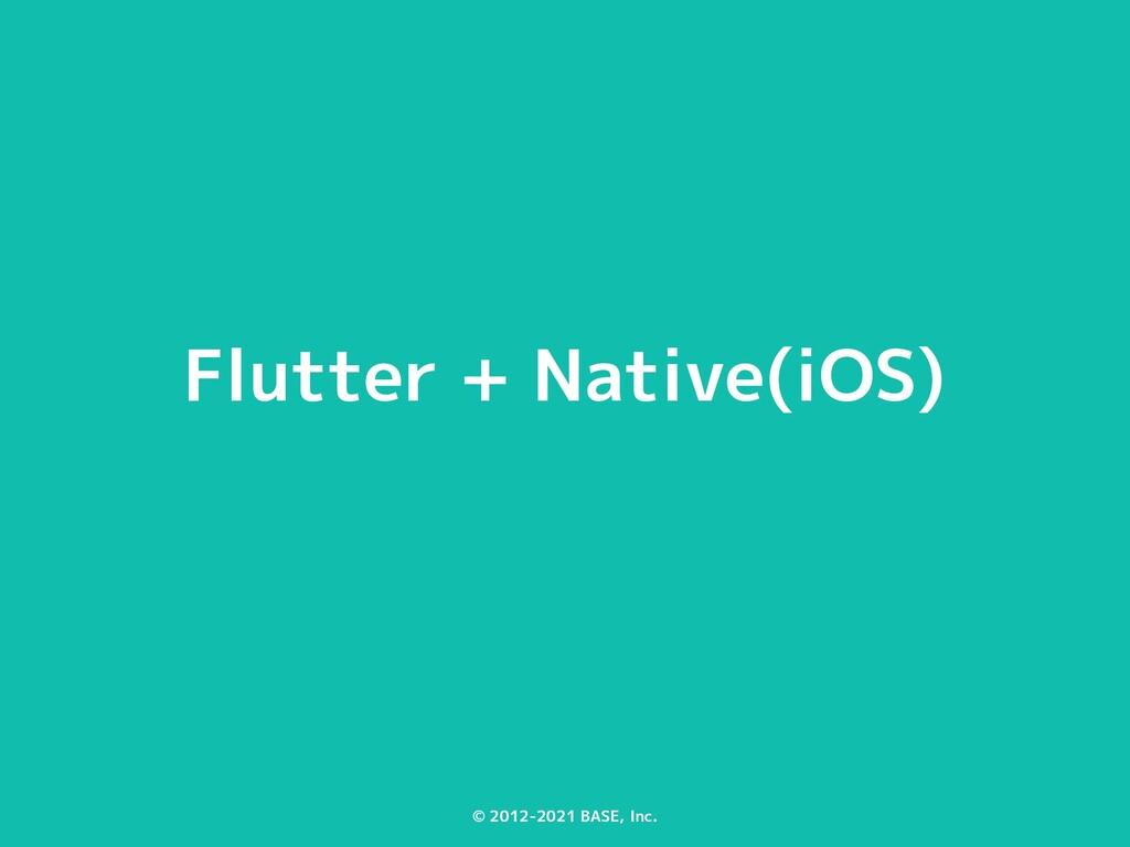 © 2012-2021 BASE, Inc. Flutter + Native(iOS)