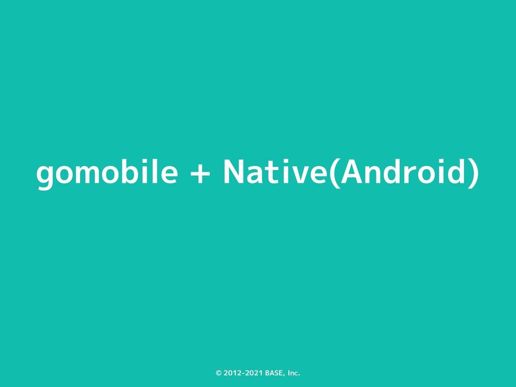 © 2012-2021 BASE, Inc. gomobile + Native(Androi...