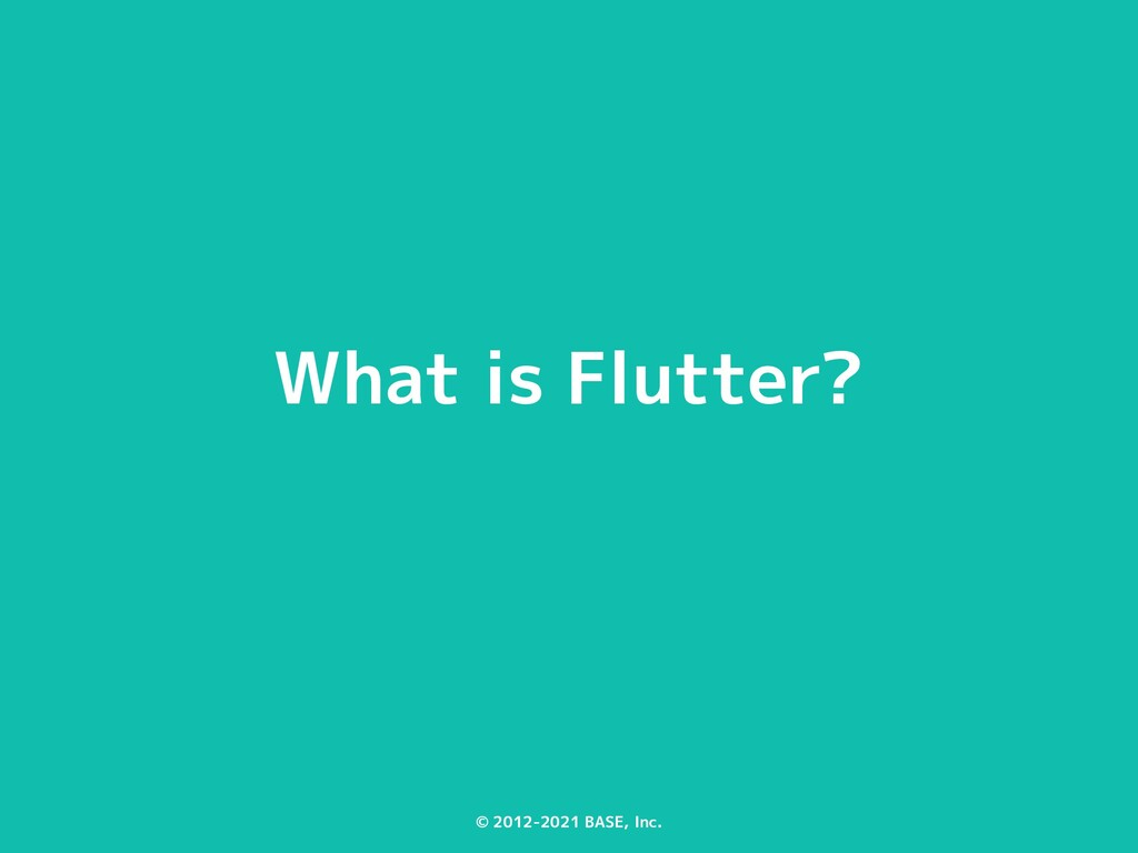 © 2012-2021 BASE, Inc. What is Flutter?