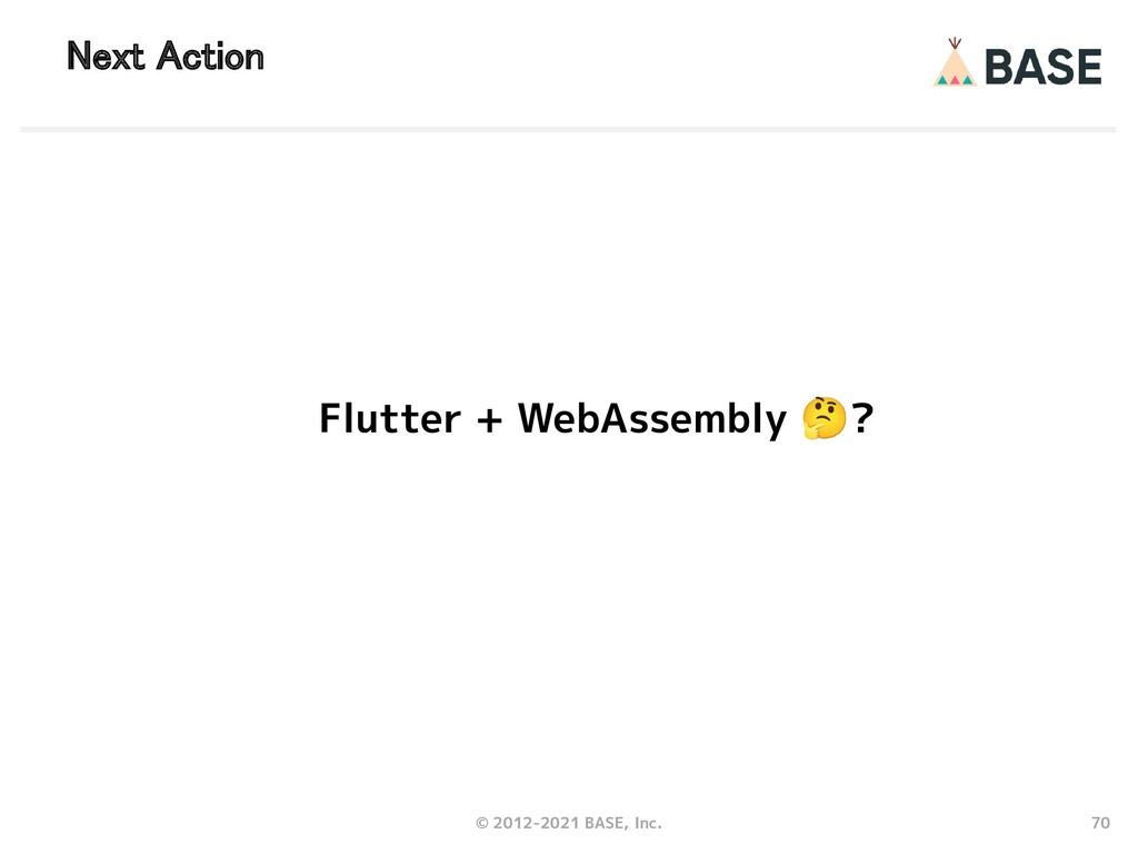70 © 2012-2021 BASE, Inc. Next Action Flutter +...
