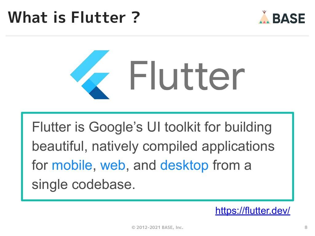 8 © 2012-2021 BASE, Inc. What is Flutter ? Flut...