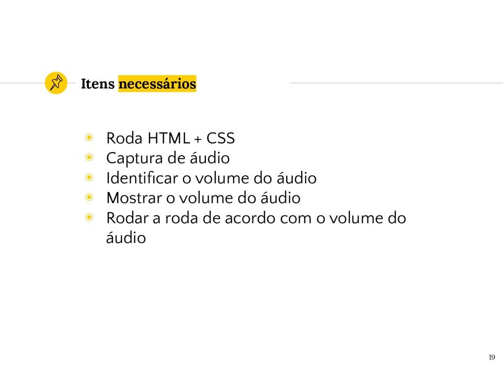 Itens necessários ◉ Roda HTML + CSS ◉ Captura d...