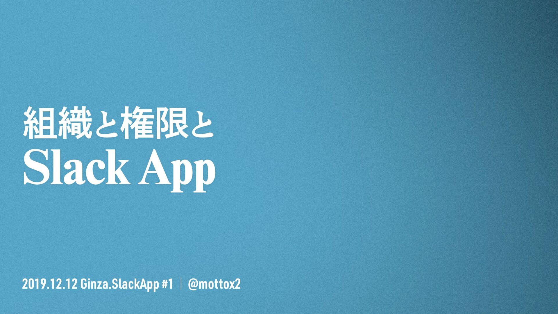 2019.12.12 Ginza.SlackApp #1 / @mottox2 組織と権限と ...