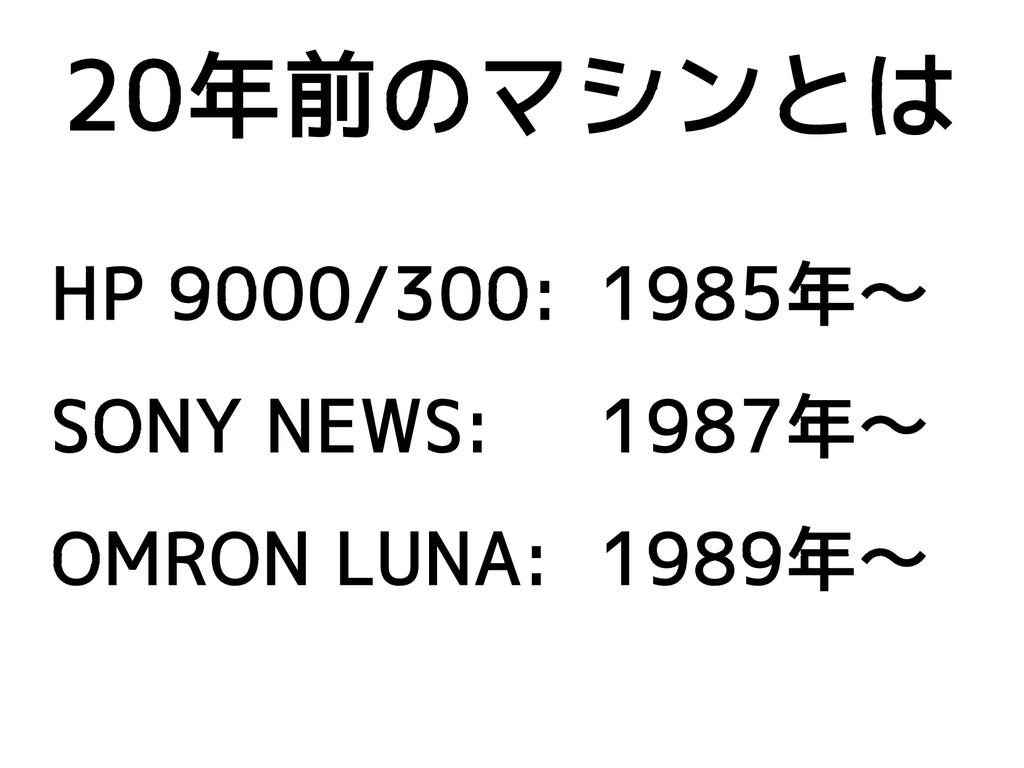 20年前のマシンとは HP 9000/300: 1985年〜 SONY NEWS: 1987年...
