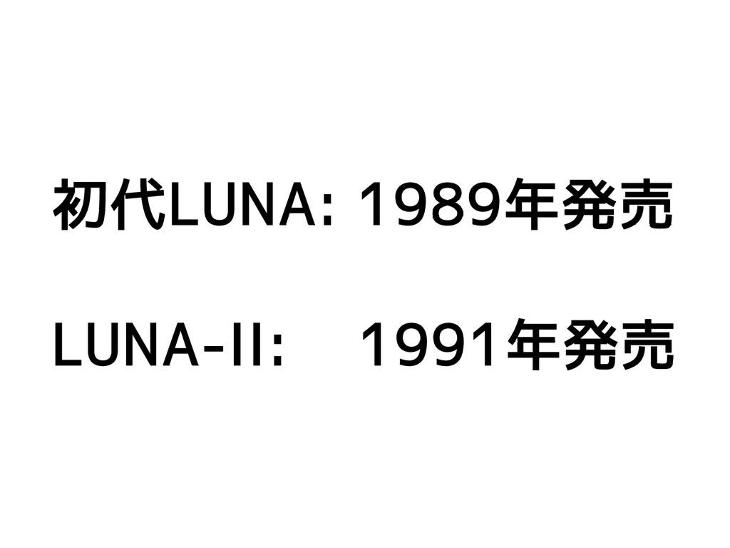 初代LUNA: 1989年発売 LUNA-II: 1991年発売