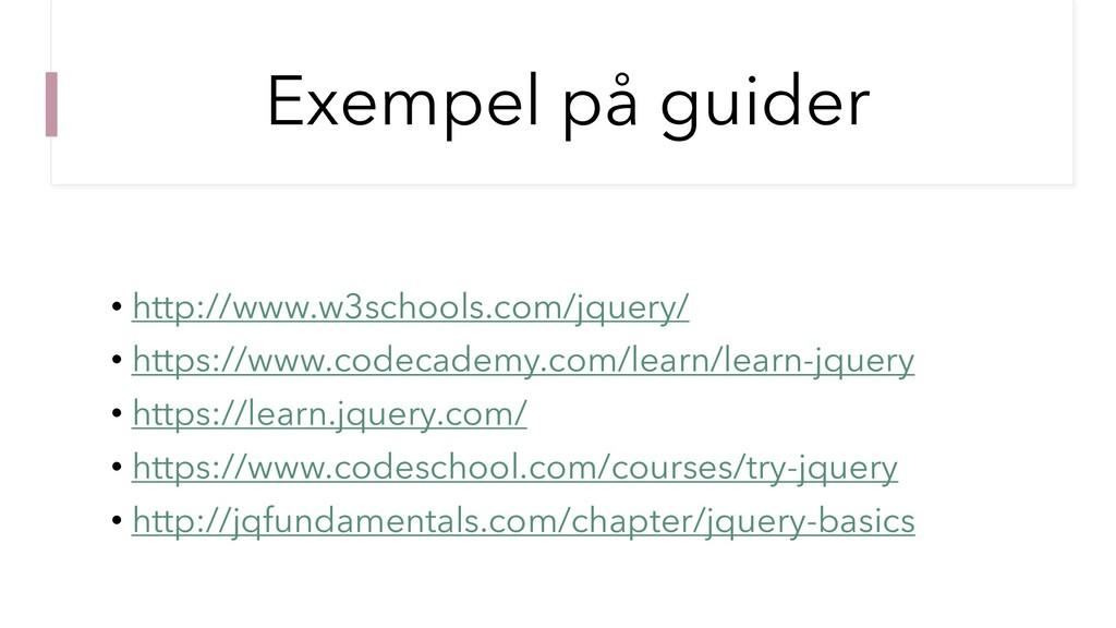 Exempel på guider • http://www.w3schools.com/jq...