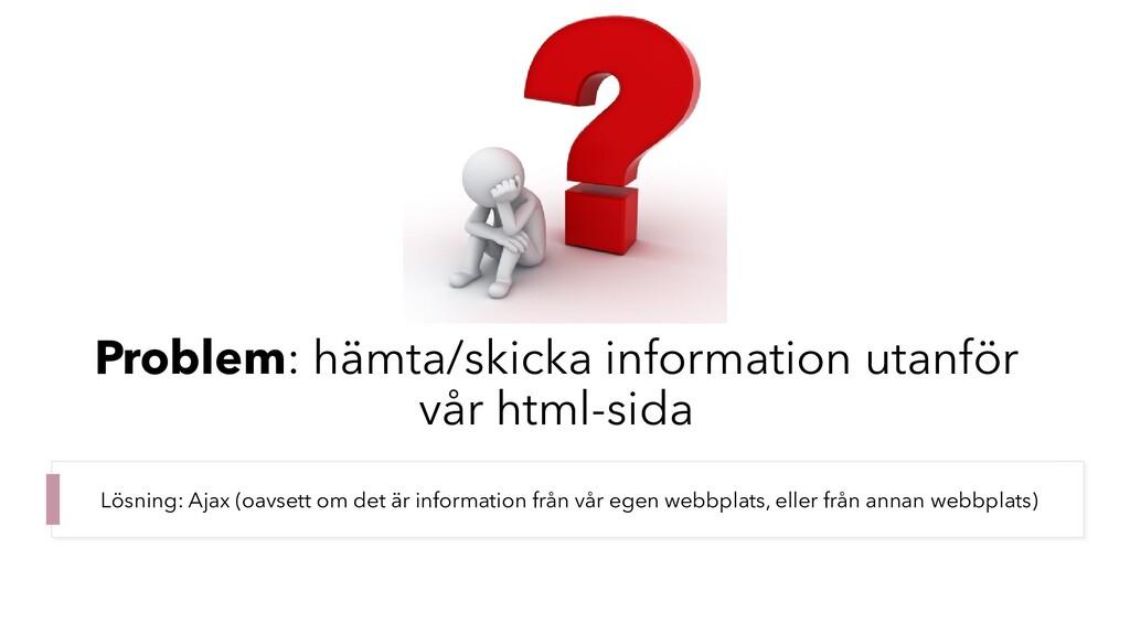 Problem: hämta/skicka information utanför vår h...