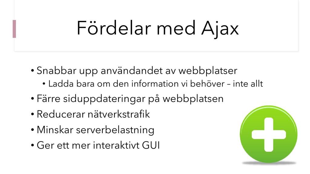 Fördelar med Ajax • Snabbar upp användandet av ...