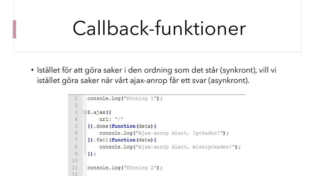 Callback-funktioner • Istället för att göra sak...
