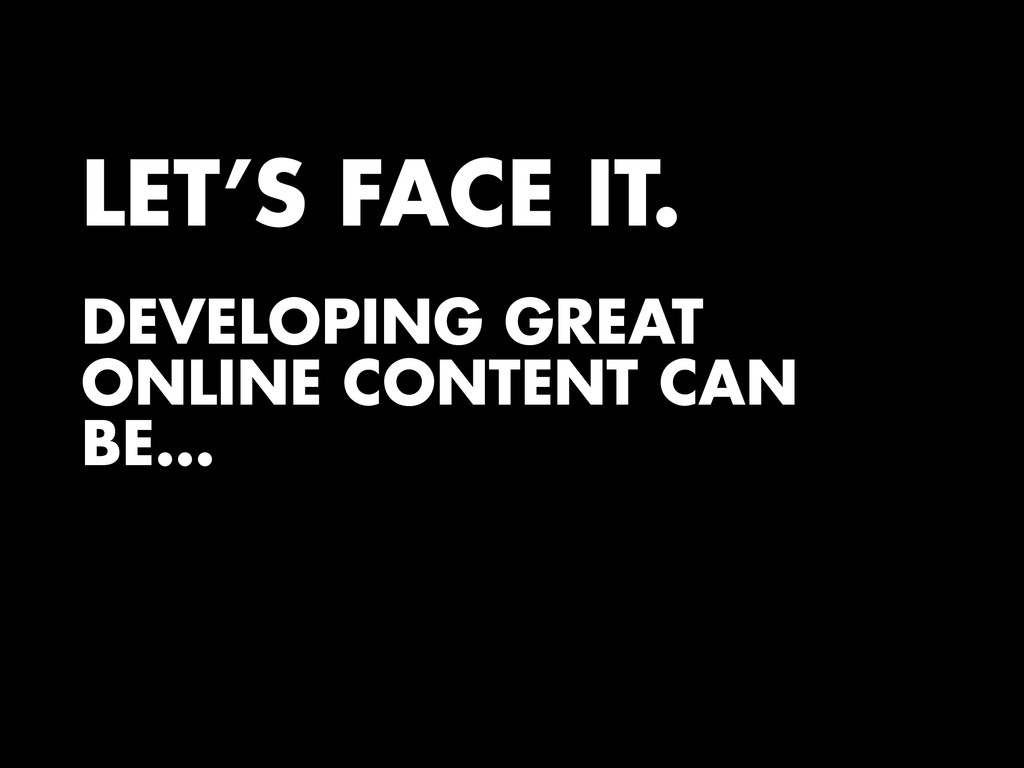 LET'S FACE IT. DEVELOPING GREAT ONLINE CONTENT ...