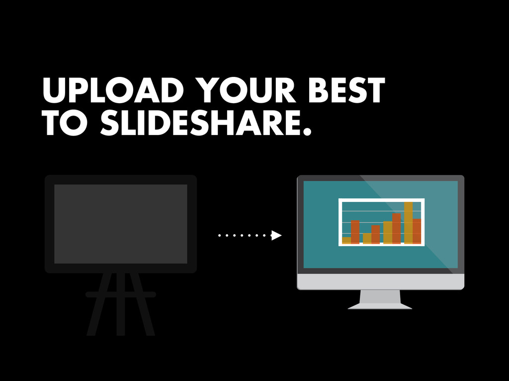 UPLOAD YOUR BEST TO SLIDESHARE.
