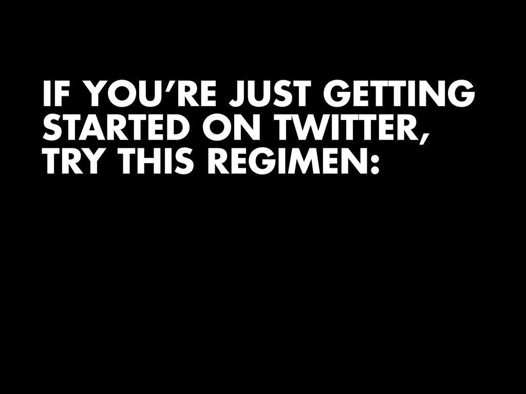 IF YOU'RE JUST GETTING STARTED ON TWITTER, TRY ...