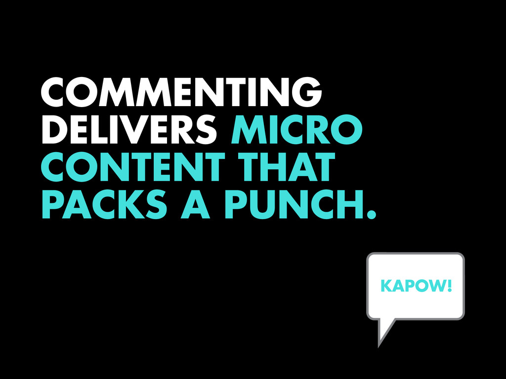 COMMENTING DELIVERS MICRO CONTENT THAT PACKS A ...