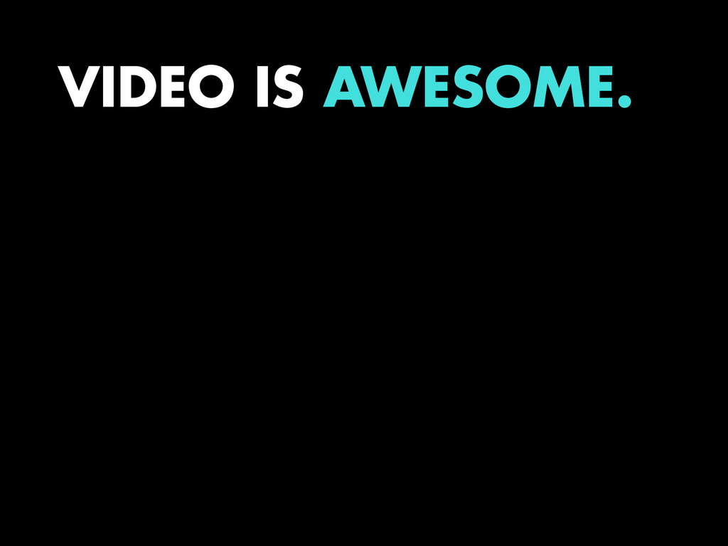 VIDEO IS AWESOME.