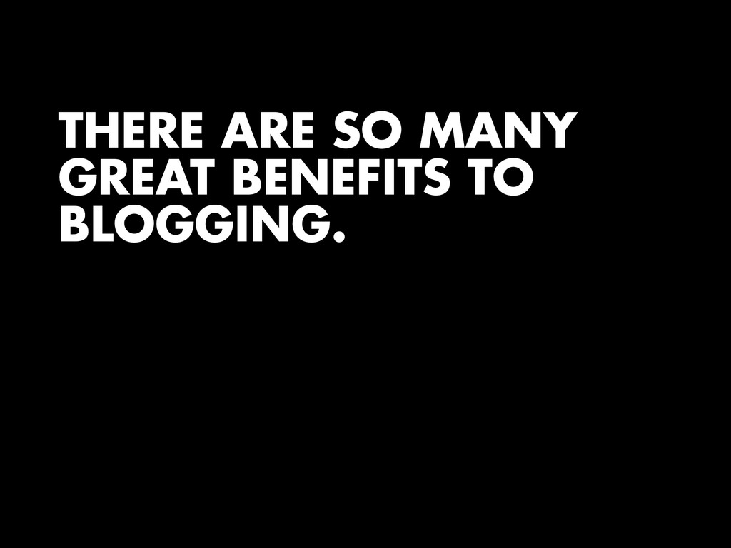 THERE ARE SO MANY GREAT BENEFITS TO BLOGGING.