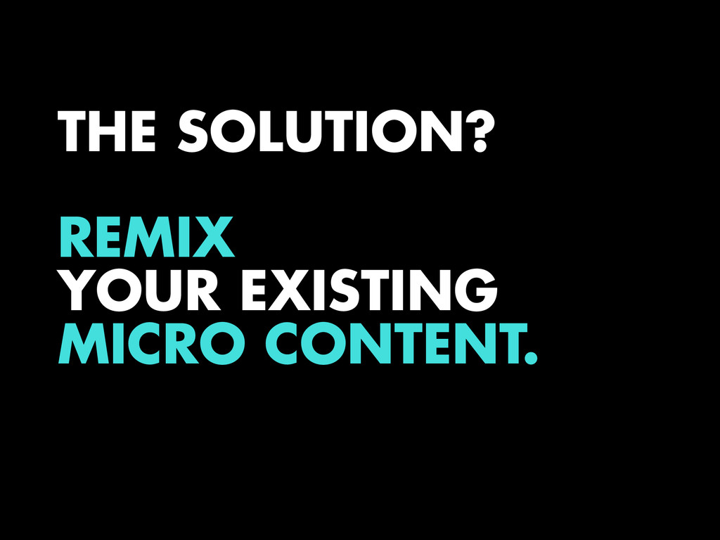 THE SOLUTION? REMIX YOUR EXISTING MICRO CONTENT.