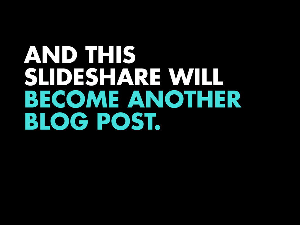 AND THIS SLIDESHARE WILL BECOME ANOTHER BLOG PO...