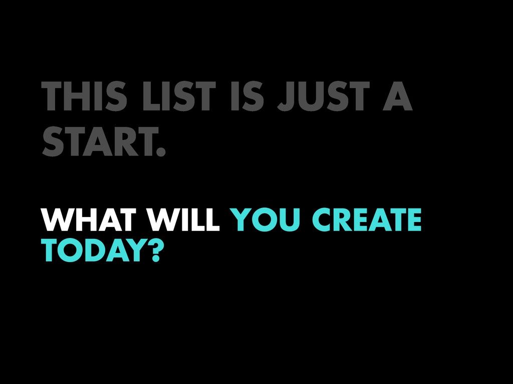 THIS LIST IS JUST A START. WHAT WILL YOU CREATE...