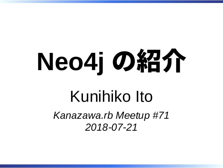 Neo4j の紹介 Kunihiko Ito Kanazawa.rb Meetup #71 2...