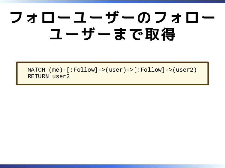 フォローユーザーのフォロー ユーザーまで取得 MATCH (me)-[:Follow]->(u...