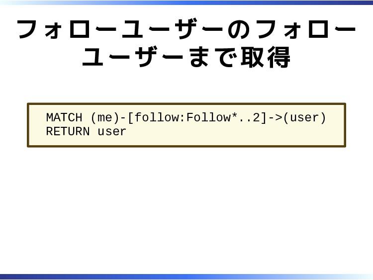 フォローユーザーのフォロー ユーザーまで取得 MATCH (me)-[follow:Follo...