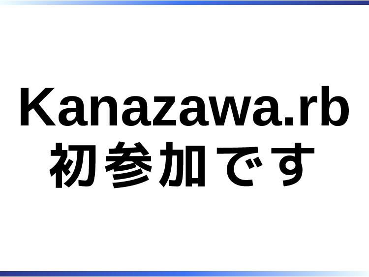 Kanazawa.rb 初参加です
