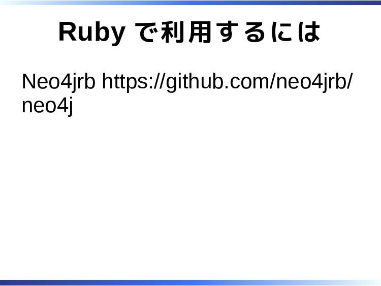 Ruby で利用するには Neo4jrb https://github.com/neo4jrb...