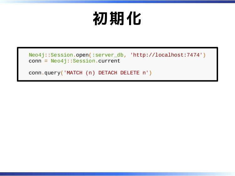 初期化 Neo4j::Session.open(:server_db, 'http://loc...