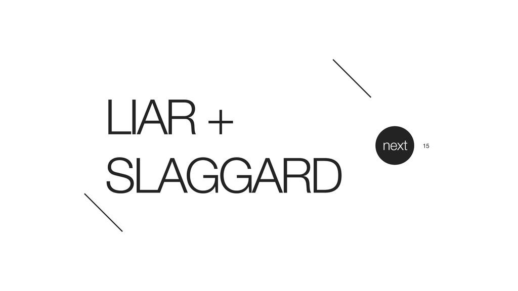 LIAR + SLAGGARD next 15