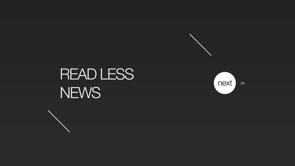 READ LESS NEWS next 24