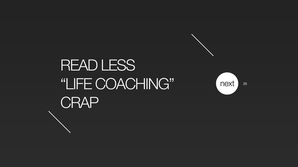 "READ LESS ""LIFE COACHING"" CRAP next 25"
