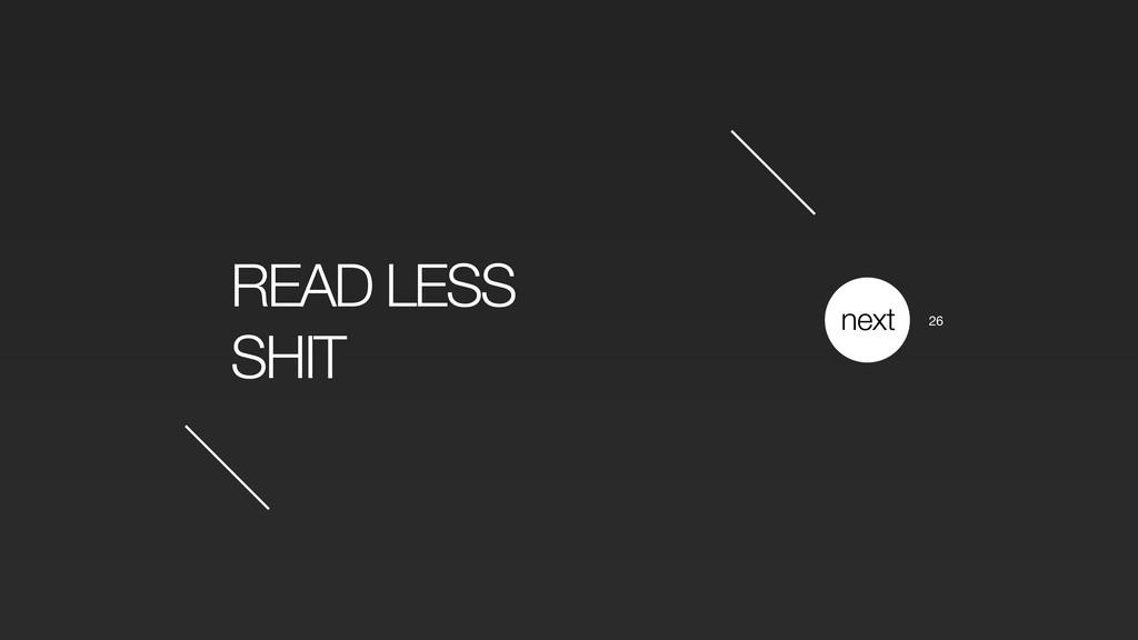 READ LESS SHIT next 26