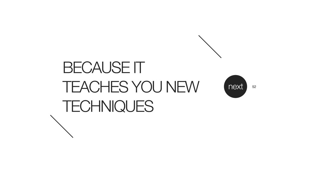 BECAUSE IT TEACHES YOU NEW TECHNIQUES next 52