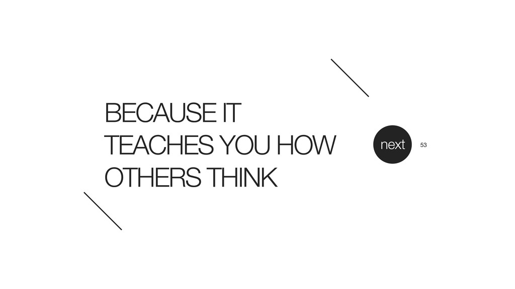 BECAUSE IT TEACHES YOU HOW OTHERS THINK next 53