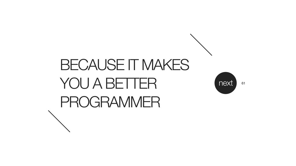 BECAUSE IT MAKES YOU A BETTER PROGRAMMER next 61