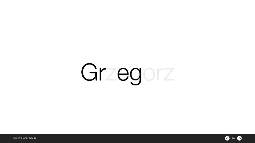 > < OH, IT'S YOU AGAIN! 80 Grzegorz