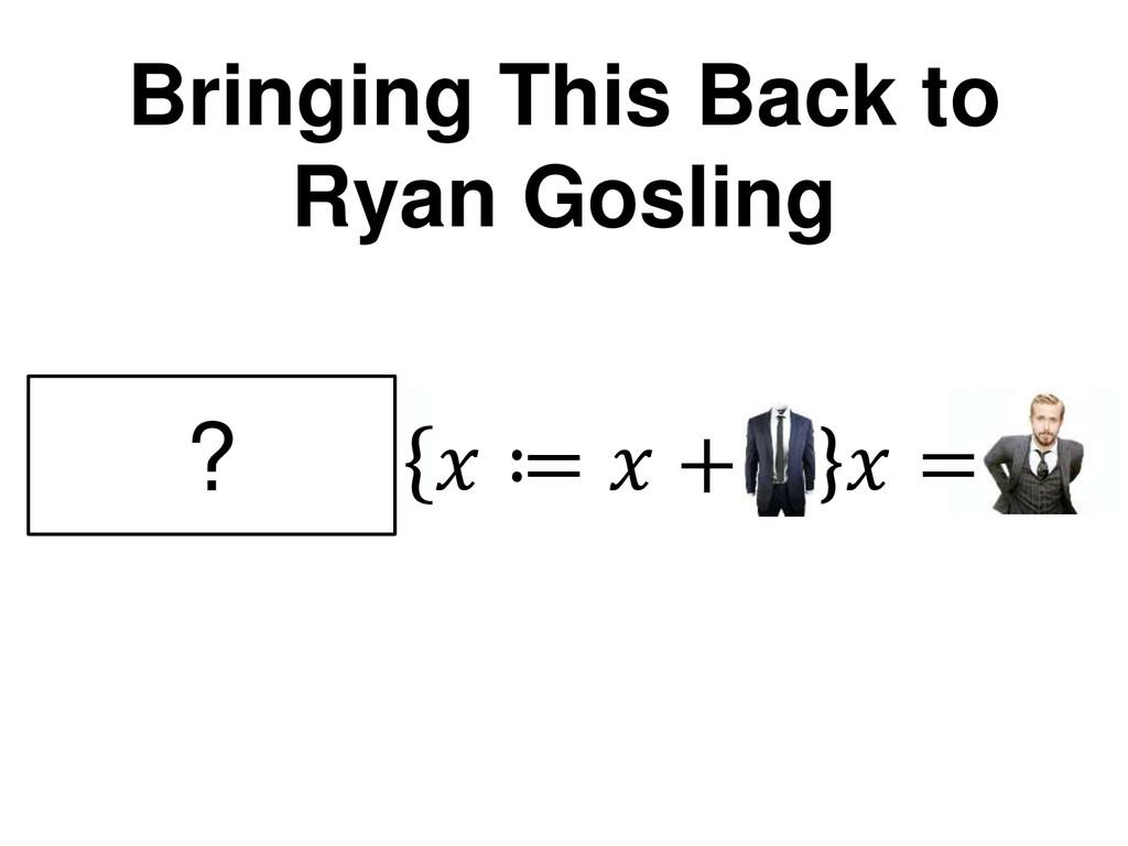 Bringing This Back to Ryan Gosling + =  ≔  +  =...