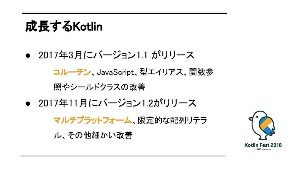 成長するKotlin ● 2017年3月にバージョン1.1 がリリース コルーチン、JavaS...