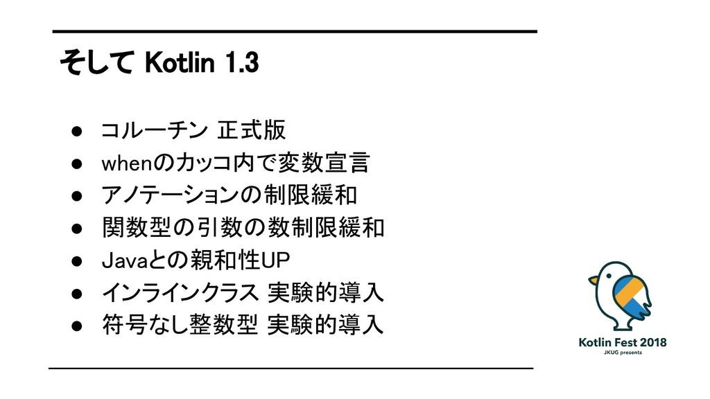 そして Kotlin 1.3 ● コルーチン 正式版 ● whenのカッコ内で変数宣言 ● ア...