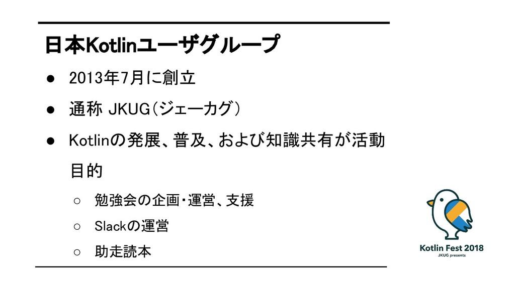 日本Kotlinユーザグループ ● 2013年7月に創立 ● 通称 JKUG(ジェーカグ) ●...