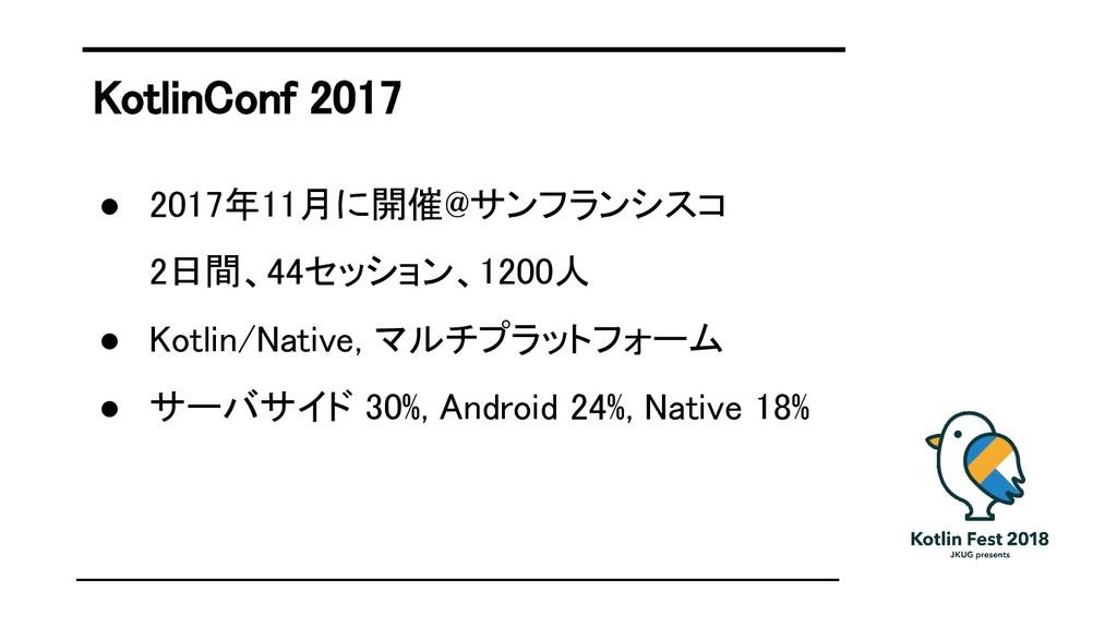 KotlinConf 2017 ● 2017年11月に開催@サンフランシスコ ● 2日間、44...