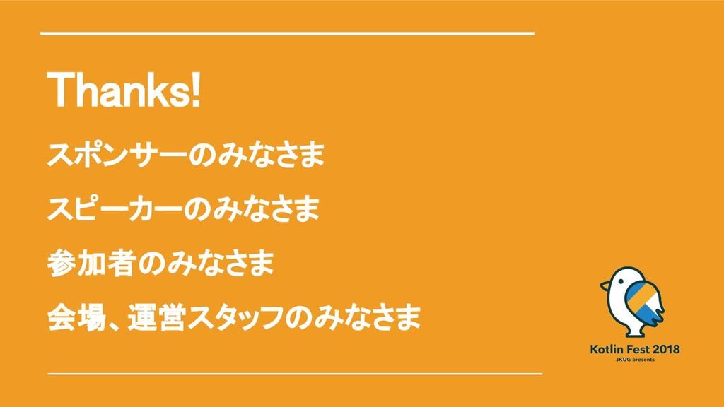 Thanks! スポンサーのみなさま スピーカーのみなさま 参加者のみなさま 会場、運営スタッ...