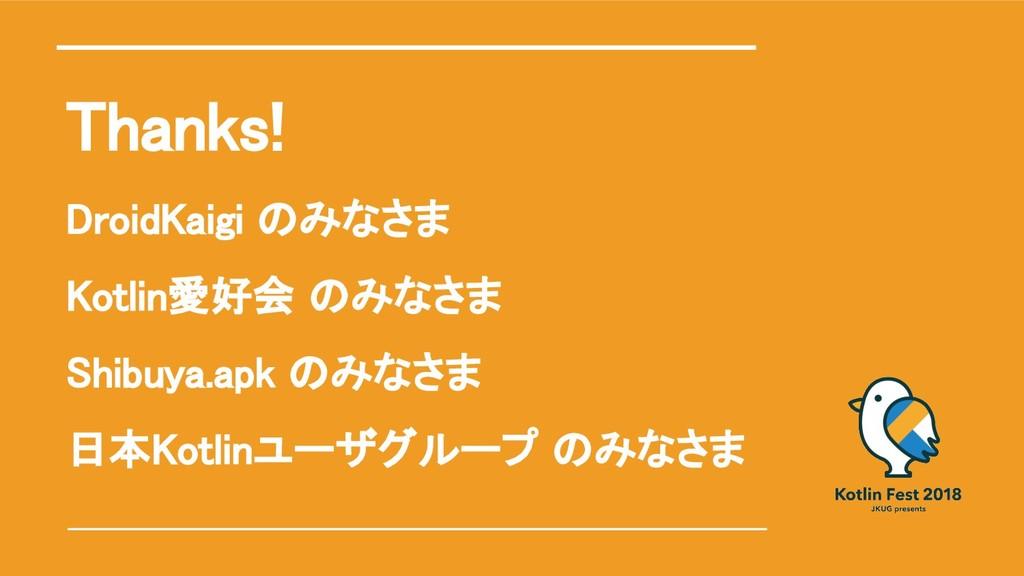 Thanks! DroidKaigi のみなさま Kotlin愛好会 のみなさま Shibuy...