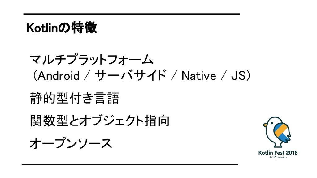 Kotlinの特徴 マルチプラットフォーム (Android / サーバサイド / Nativ...
