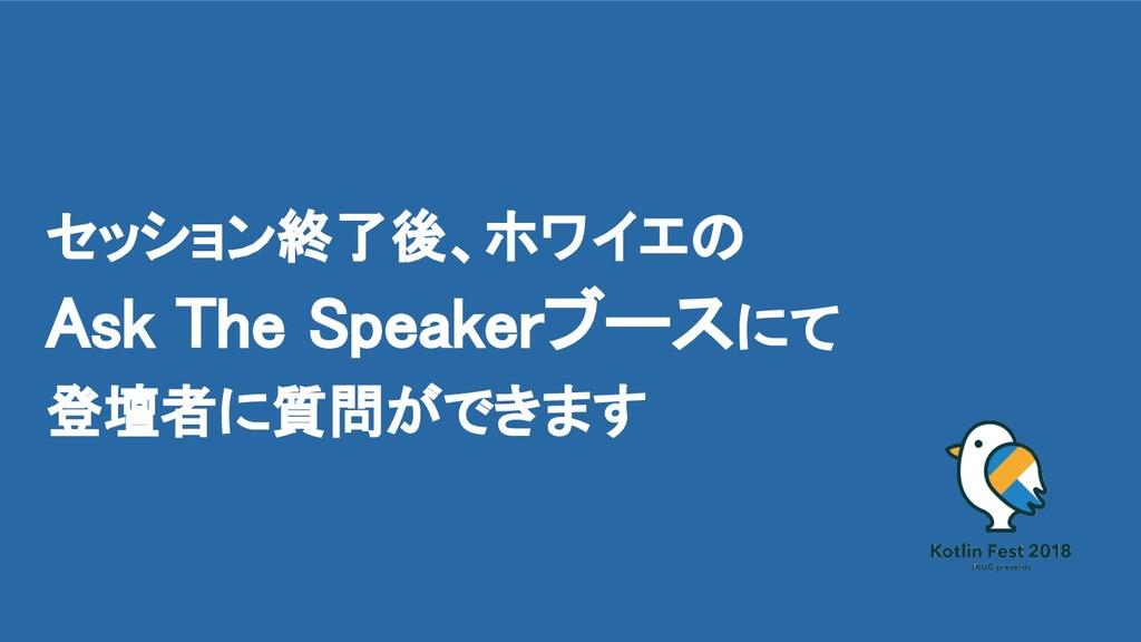 セッション終了後、ホワイエの Ask The Speakerブースにて 登壇者に質問ができます