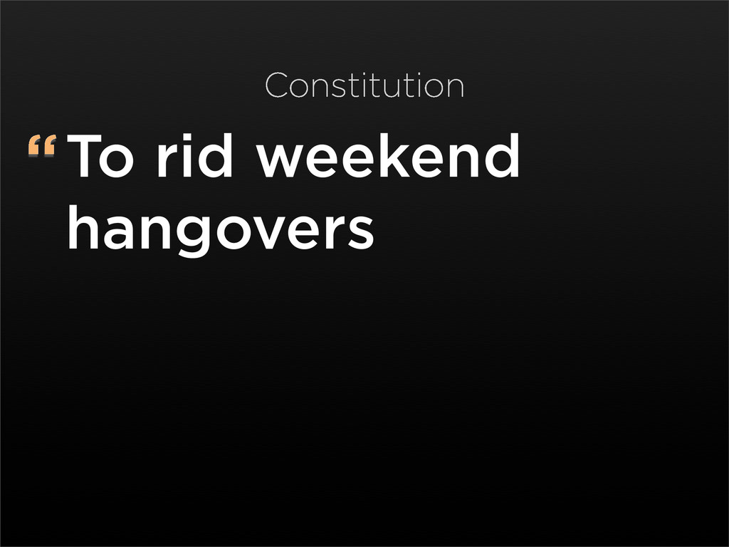 """To rid weekend hangovers Constitution"
